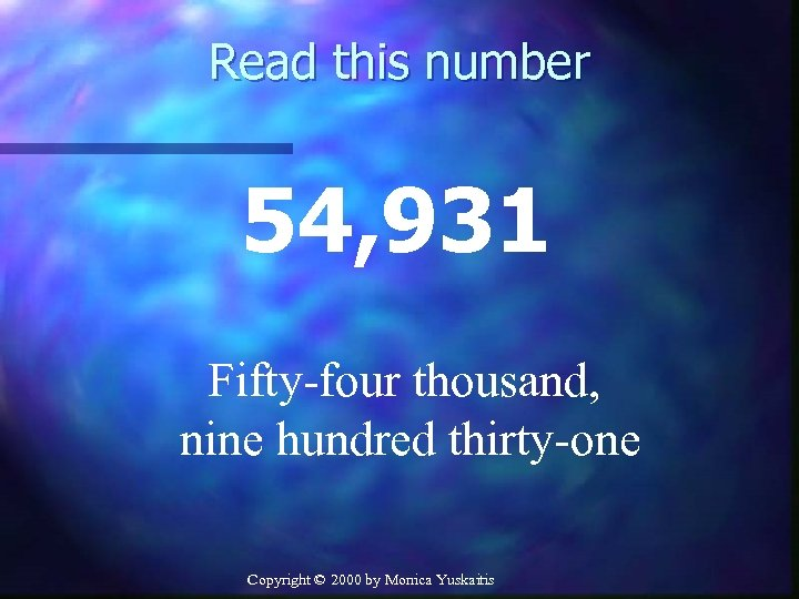 Read this number 54, 931 Fifty-four thousand, nine hundred thirty-one Copyright © 2000 by
