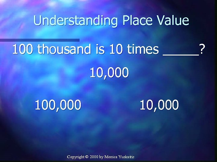 Understanding Place Value 100 thousand is 10 times _____? 10, 000 100, 000 Copyright