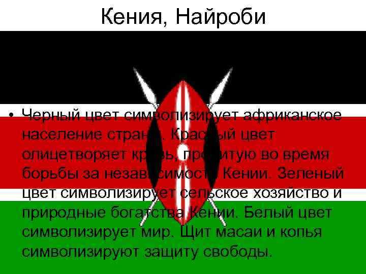 Кения, Найроби • Черный цвет символизирует африканское население страны. Красный цвет олицетворяет кровь, пролитую