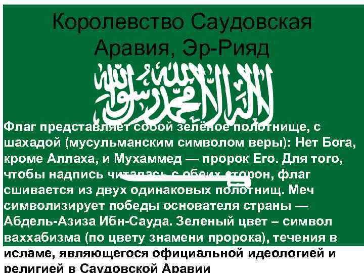 Королевство Саудовская Аравия, Эр-Рияд Флаг представляет собой зелёное полотнище, с шахадой (мусульманским символом веры):