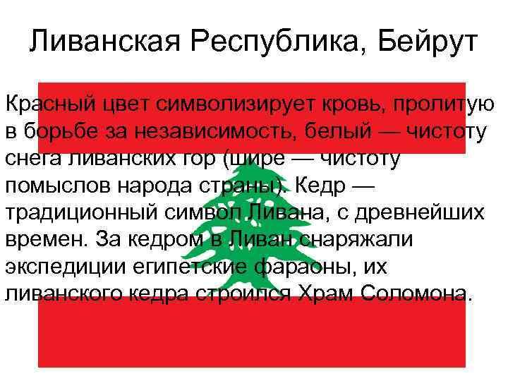 Ливанская Республика, Бейрут Красный цвет символизирует кровь, пролитую в борьбе за независимость, белый —