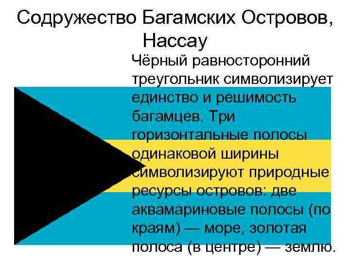 Содружество Багамских Островов, Нассау Чёрный равносторонний треугольник символизирует единство и решимость багамцев. Три горизонтальные