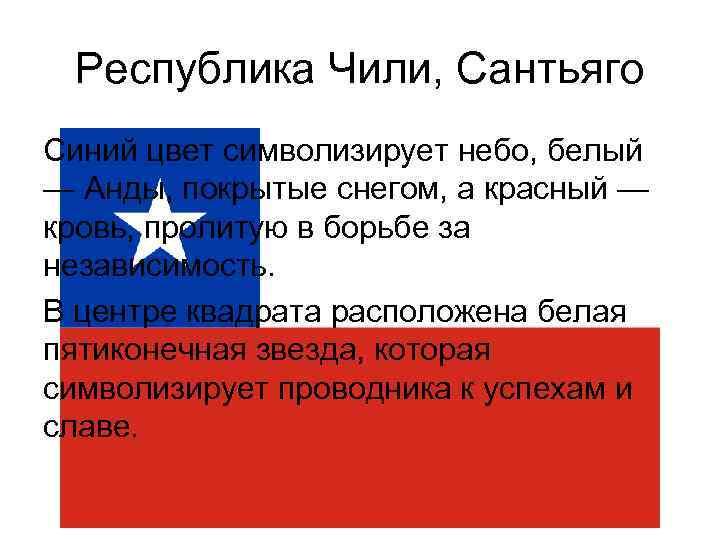 Республика Чили, Сантьяго Синий цвет символизирует небо, белый — Анды, покрытые снегом, а красный