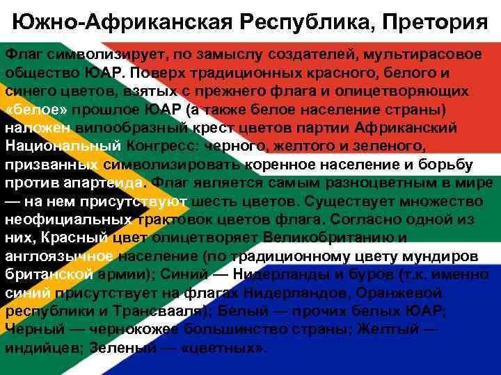 Южно-Африканская Республика, Претория Флаг символизирует, по замыслу создателей, мультирасовое общество ЮАР. Поверх традиционных красного,