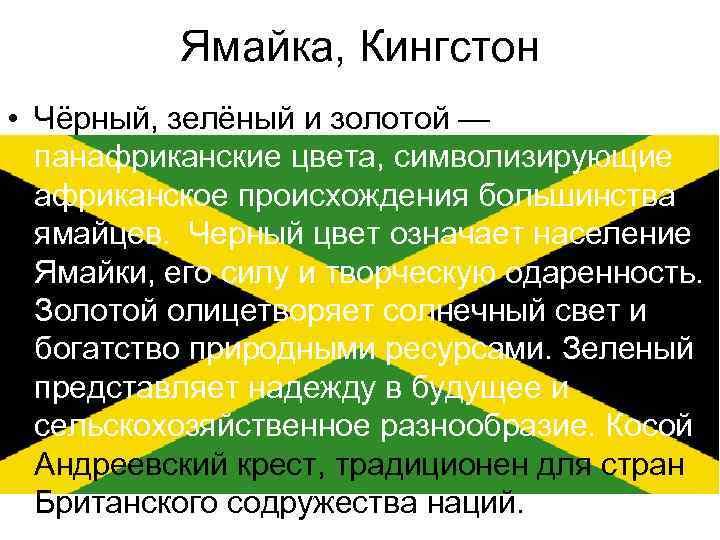 Ямайка, Кингстон • Чёрный, зелёный и золотой — панафриканские цвета, символизирующие африканское происхождения большинства