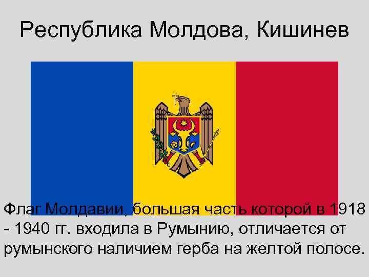 Республика Молдова, Кишинев Флаг Молдавии, большая часть которой в 1918 - 1940 гг. входила