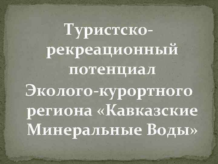 Туристскорекреационный потенциал Эколого-курортного региона «Кавказские Минеральные Воды»