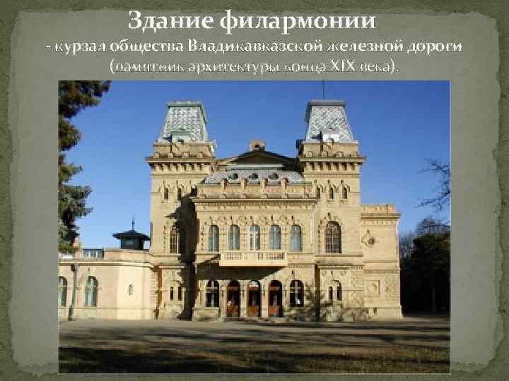 Здание филармонии - курзал общества Владикавказской железной дороги (памятник архитектуры конца XIX века).