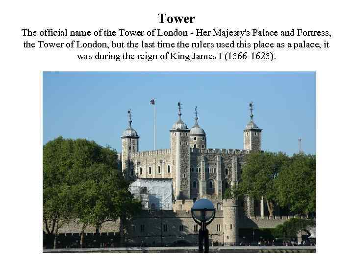 Tower The official name of the Tower of London - Her Majesty's Palace and