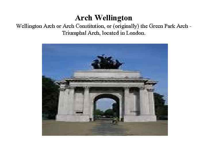 Arch Wellington Arch or Arch Constitution, or (originally) the Green Park Arch Triumphal Arch,