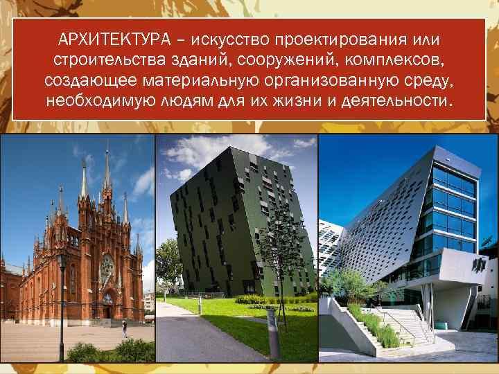 АРХИТЕКТУРА – искусство проектирования или строительства зданий, сооружений, комплексов, создающее материальную организованную среду, необходимую