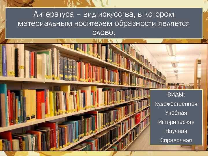 Литература – вид искусства, в котором материальным носителем образности является слово. ВИДЫ: Художественная Учебная