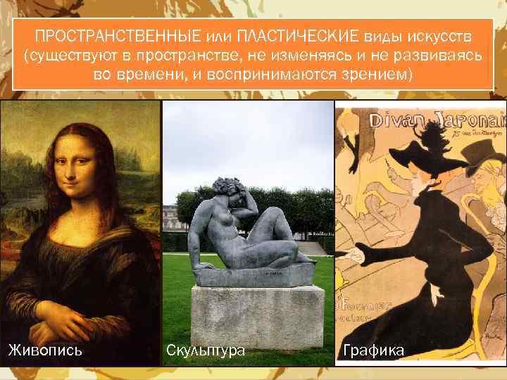 ПРОСТРАНСТВЕННЫЕ или ПЛАСТИЧЕСКИЕ виды искусств (существуют в пространстве, не изменяясь и не развиваясь во