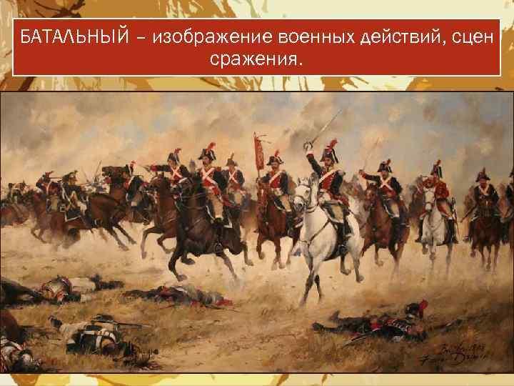 БАТАЛЬНЫЙ – изображение военных действий, сцен сражения.