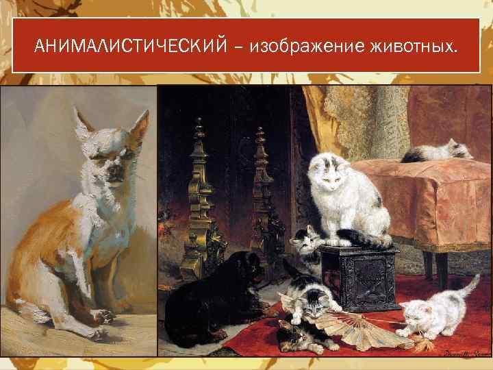 АНИМАЛИСТИЧЕСКИЙ – изображение животных.