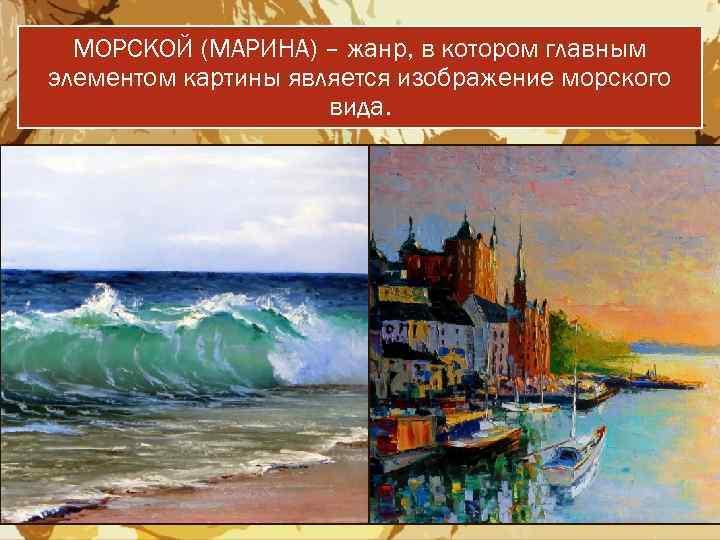 МОРСКОЙ (МАРИНА) – жанр, в котором главным элементом картины является изображение морского вида.