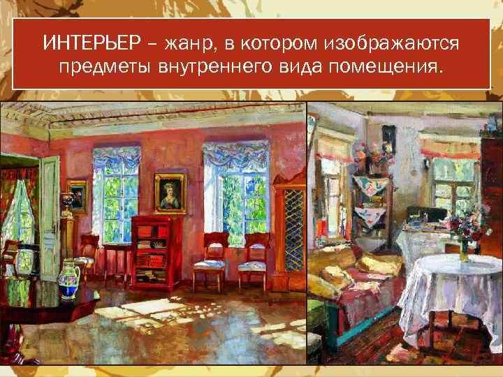 ИНТЕРЬЕР – жанр, в котором изображаются предметы внутреннего вида помещения.