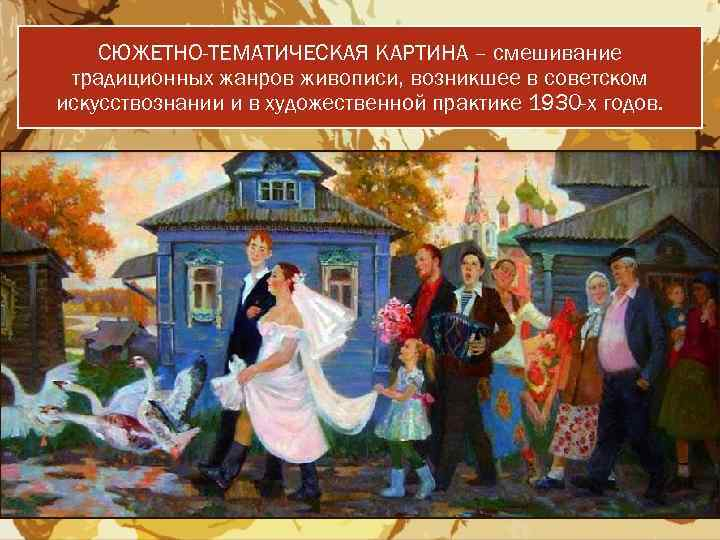 СЮЖЕТНО-ТЕМАТИЧЕСКАЯ КАРТИНА – смешивание традиционных жанров живописи, возникшее в советском искусствознании и в художественной