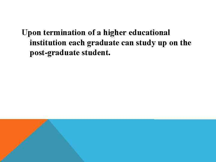 Upon termination of a higher educational institution each graduate can study up on the