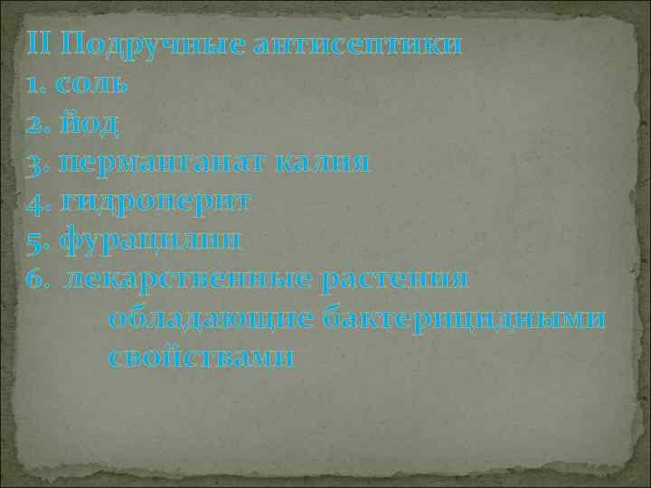 II Подручные антисептики 1. соль 2. йод 3. перманганат калия 4. гидроперит 5. фурацилин