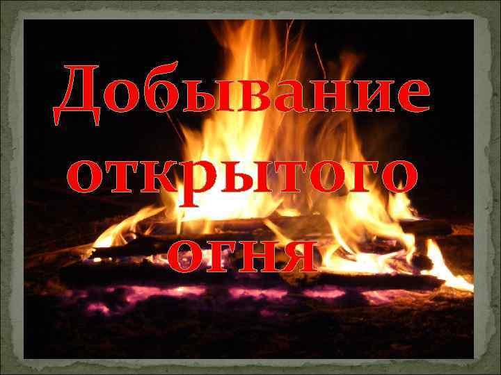 Добывание открытого огня