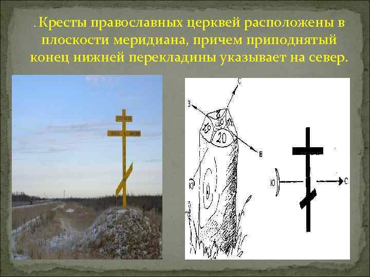 . Кресты православных церквей расположены в плоскости меридиана, причем приподнятый конец нижней перекладины указывает