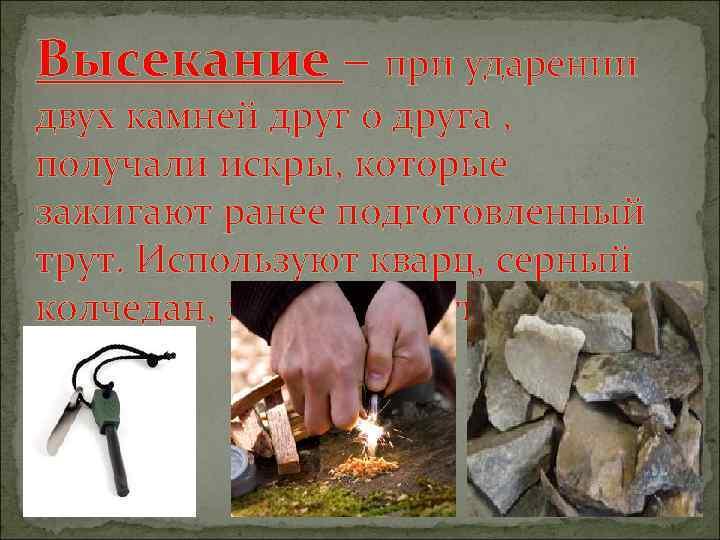 Высекание – при ударении двух камней друг о друга , получали искры, которые зажигают