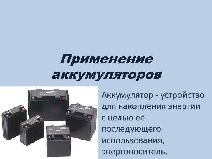 Применение аккумуляторов Аккумулятор - устройство для накопления энергии с целью её последующего использования, энергоноситель.