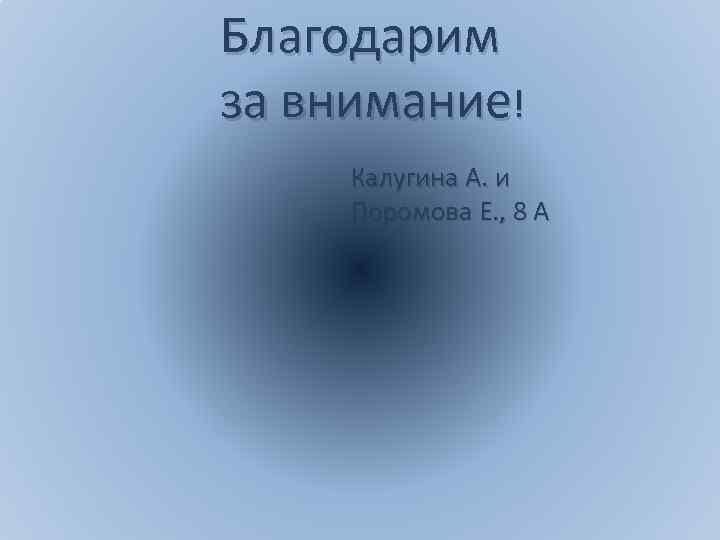 Благодарим за внимание! Калугина А. и Поромова Е. , 8 А