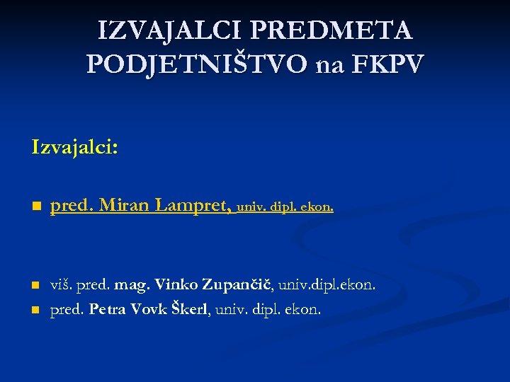 IZVAJALCI PREDMETA PODJETNIŠTVO na FKPV Izvajalci: n pred. Miran Lampret, univ. dipl. ekon. n