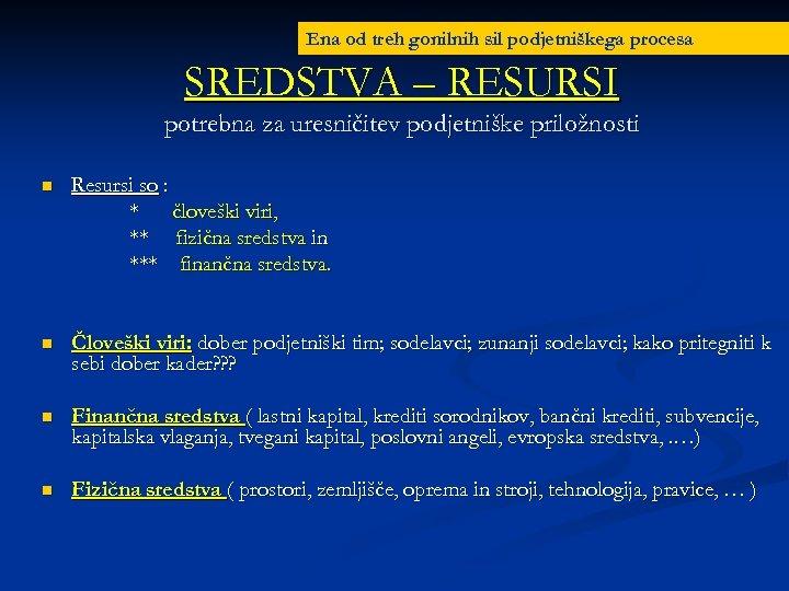 Ena od treh gonilnih sil podjetniškega procesa SREDSTVA – RESURSI potrebna za uresničitev podjetniške