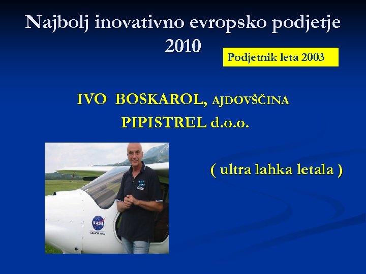 Najbolj inovativno evropsko podjetje 2010 Podjetnik leta 2003 IVO BOSKAROL, AJDOVŠČINA PIPISTREL d. o.