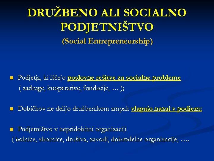 DRUŽBENO ALI SOCIALNO PODJETNIŠTVO (Social Entrepreneurship) n Podjetja, ki iščejo poslovne rešitve za socialne