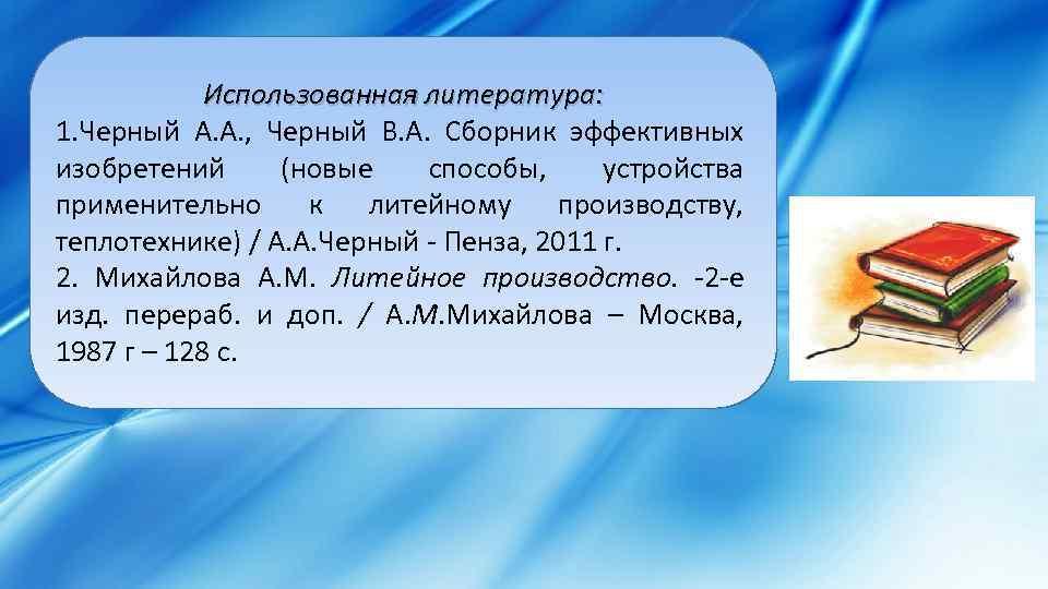 Использованная литература: 1. Черный А. А. , Черный В. А. Сборник эффективных изобретений (новые