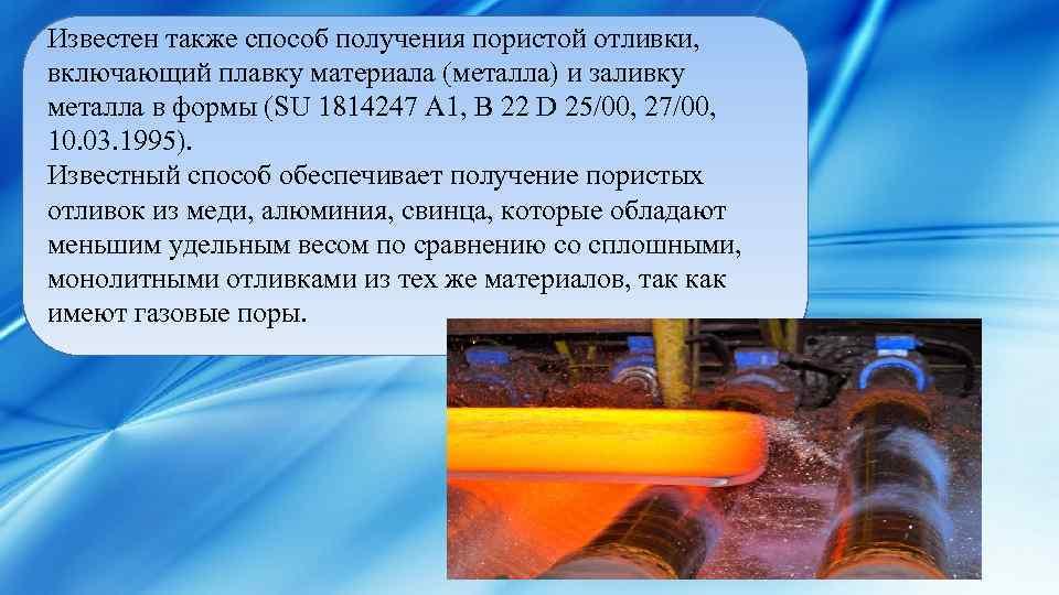 Известен также способ получения пористой отливки, включающий плавку материала (металла) и заливку металла в