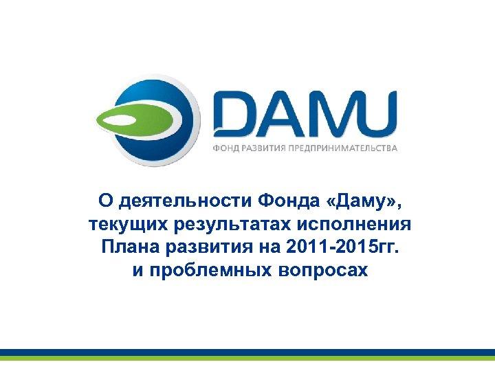 О деятельности Фонда «Даму» , текущих результатах исполнения Плана развития на 2011 -2015 гг.