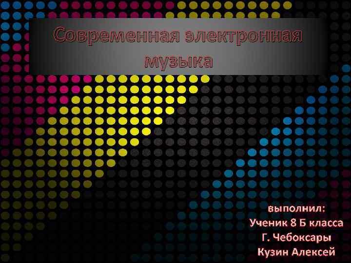 Современная электронная музыка выполнил: Ученик 8 Б класса Г. Чебоксары Кузин Алексей