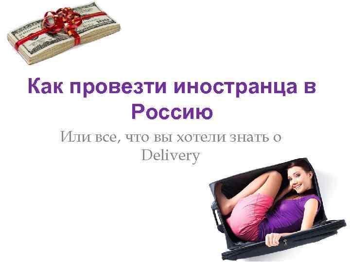 Как провезти иностранца в Россию Или все, что вы хотели знать о Delivery