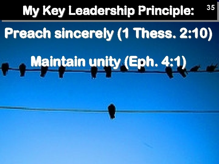 My Key Leadership Principle: 35 Preach sincerely (1 Thess. 2: 10) Maintain unity (Eph.