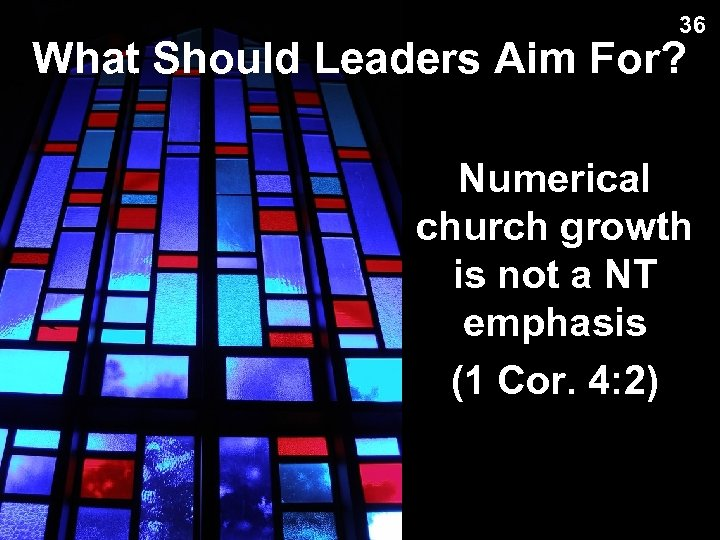 36 What Should Leaders Aim For? Numerical church growth is not a NT emphasis