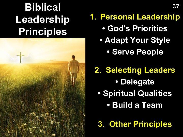 Biblical Leadership Principles 37 1. Personal Leadership • God's Priorities • Adapt Your Style
