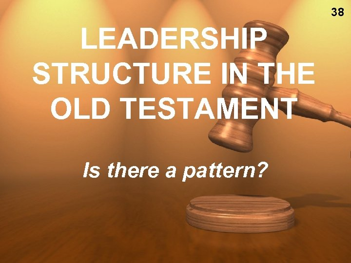 38 LEADERSHIP STRUCTURE IN THE OLD TESTAMENT Is there a pattern?