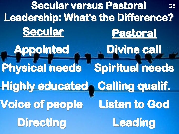 35 Secular versus Pastoral Leadership: What's the Difference? Secular Appointed Pastoral Divine call Physical