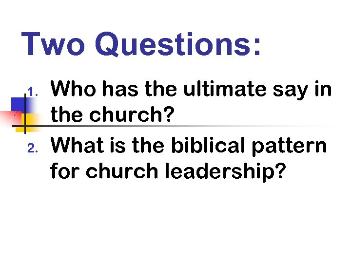 Two Questions: 1. 2. Who has the ultimate say in the church? What is