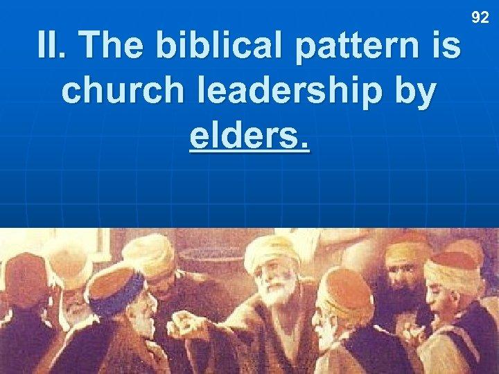 II. The biblical pattern is church leadership by elders. 92