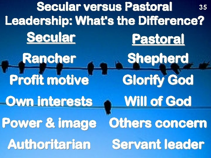 35 Secular versus Pastoral Leadership: What's the Difference? Secular Rancher Pastoral Shepherd Profit motive