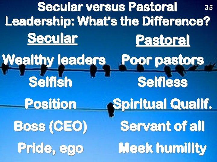 35 Secular versus Pastoral Leadership: What's the Difference? Secular Wealthy leaders Pastoral Poor pastors