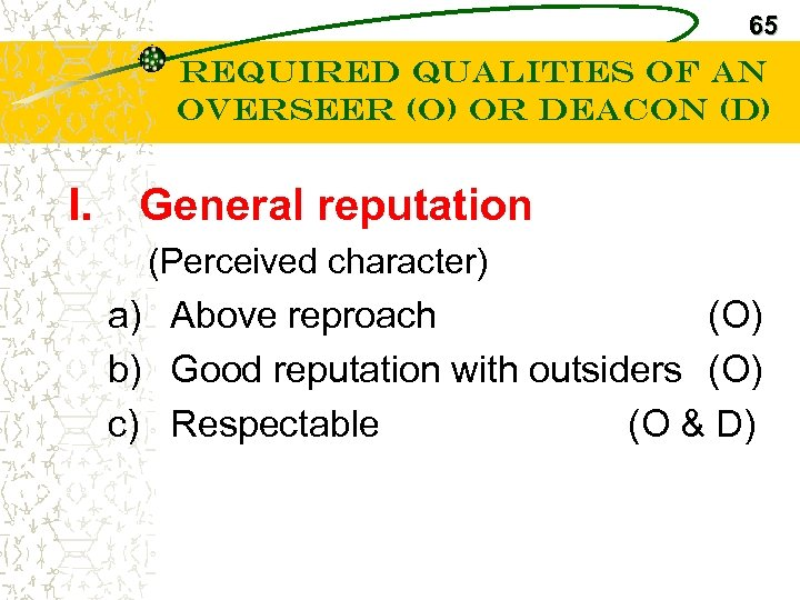 65 Required Qualities of an Overseer (O) or Deacon (D) I. General reputation (Perceived