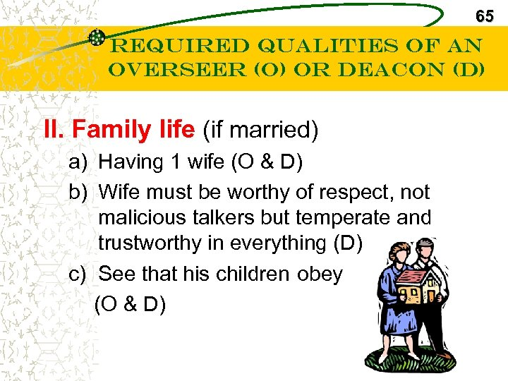 65 Required Qualities of an Overseer (O) or Deacon (D) II. Family life (if
