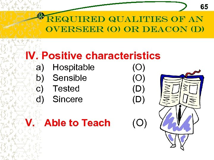 65 Required Qualities of an Overseer (O) or Deacon (D) IV. Positive characteristics a)